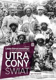 Igor Strojecki, Utracony świat. Podróże Leona Barszczewskiego po XIX-wiecznej Azji Środkowej